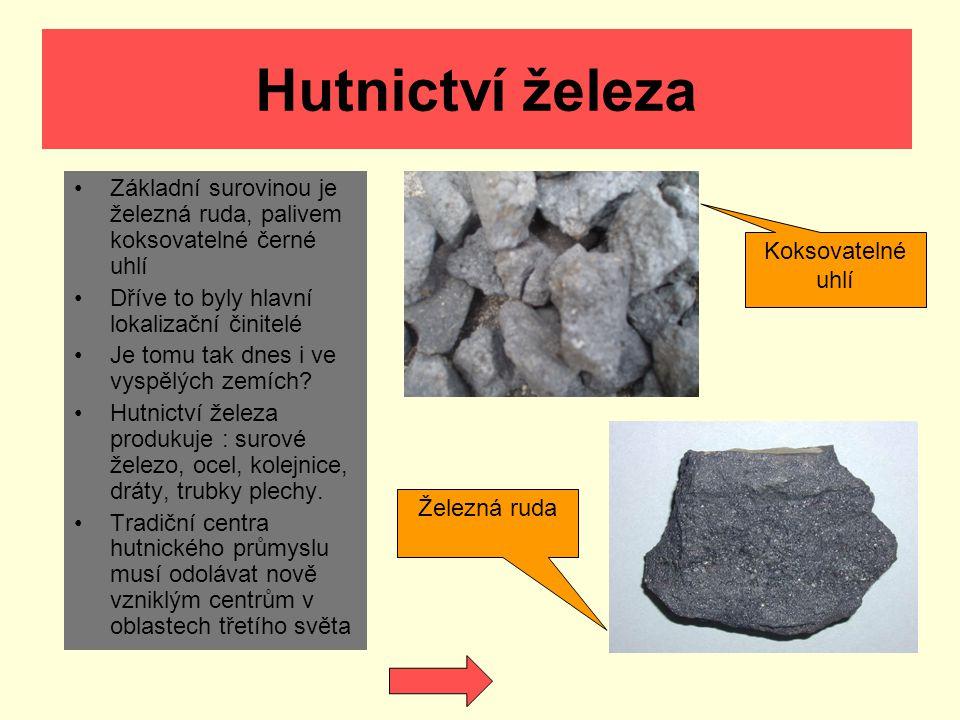 Hutnictví železa Základní surovinou je železná ruda, palivem koksovatelné černé uhlí Dříve to byly hlavní lokalizační činitelé Je tomu tak dnes i ve v