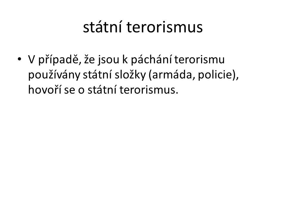 státní terorismus V případě, že jsou k páchání terorismu používány státní složky (armáda, policie), hovoří se o státní terorismus.