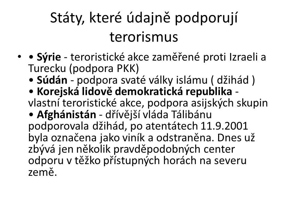 Státy, které údajně podporují terorismus Sýrie - teroristické akce zaměřené proti Izraeli a Turecku (podpora PKK) Súdán - podpora svaté války islámu ( džihád ) Korejská lidově demokratická republika - vlastní teroristické akce, podpora asijských skupin Afghánistán - dřívější vláda Tálibánu podporovala džihád, po atentátech 11.9.2001 byla označena jako viník a odstraněna.