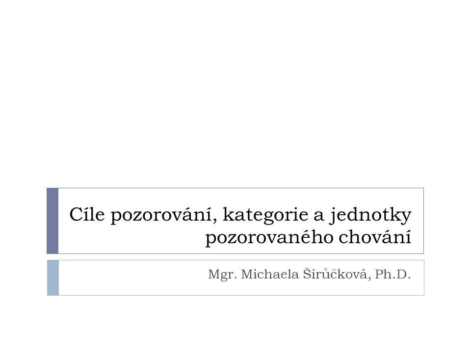 Cíle pozorování, kategorie a jednotky pozorovaného chování Mgr. Michaela Širůčková, Ph.D.