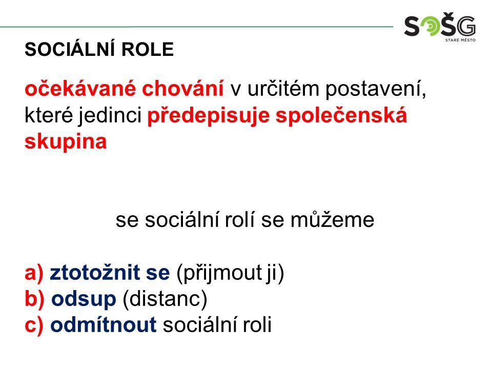 SOCIÁLNÍ ROLE očekávané chování v určitém postavení, které jedinci předepisuje společenská skupina se sociální rolí se můžeme a) ztotožnit se (přijmout ji) b) odsup (distanc) c) odmítnout sociální roli