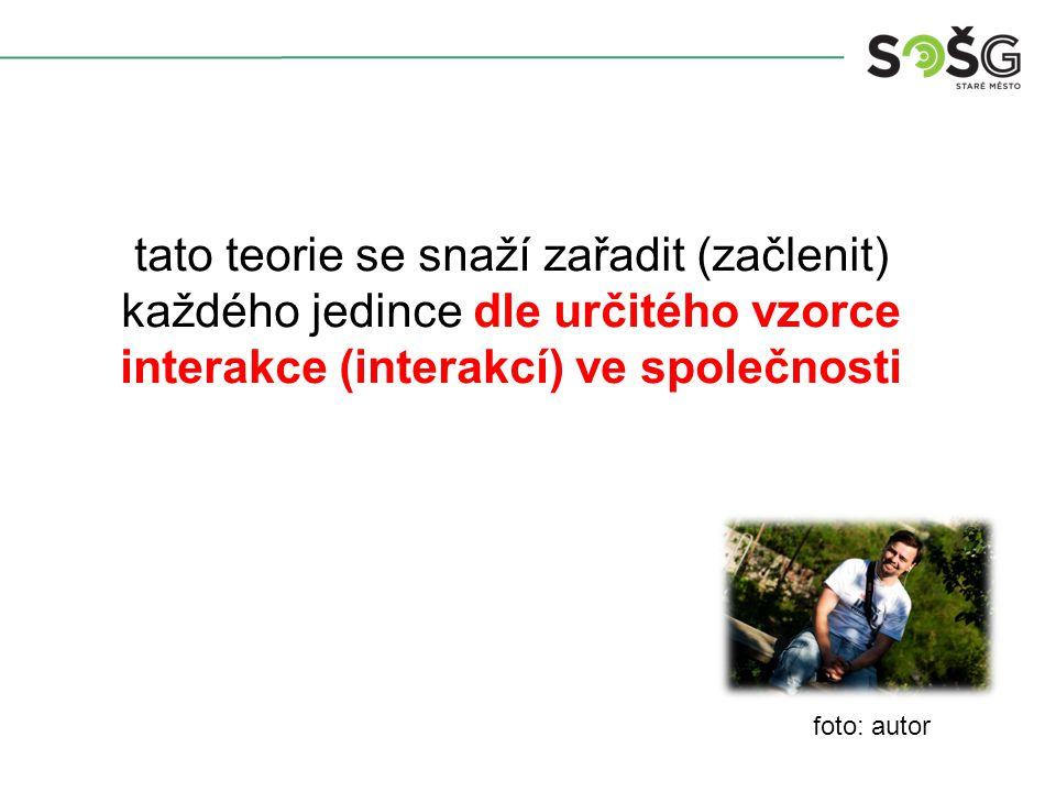 foto: autor tato teorie se snaží zařadit (začlenit) každého jedince dle určitého vzorce interakce (interakcí) ve společnosti
