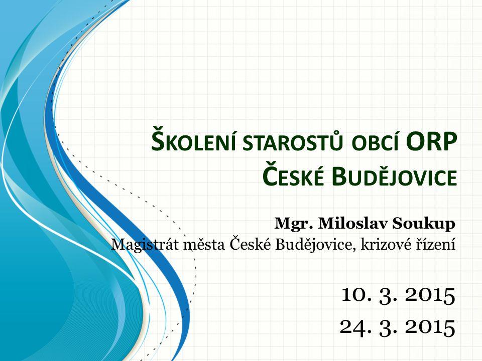 Š KOLENÍ STAROSTŮ OBCÍ ORP Č ESKÉ B UDĚJOVICE Mgr. Miloslav Soukup Magistrát města České Budějovice, krizové řízení 10. 3. 2015 24. 3. 2015