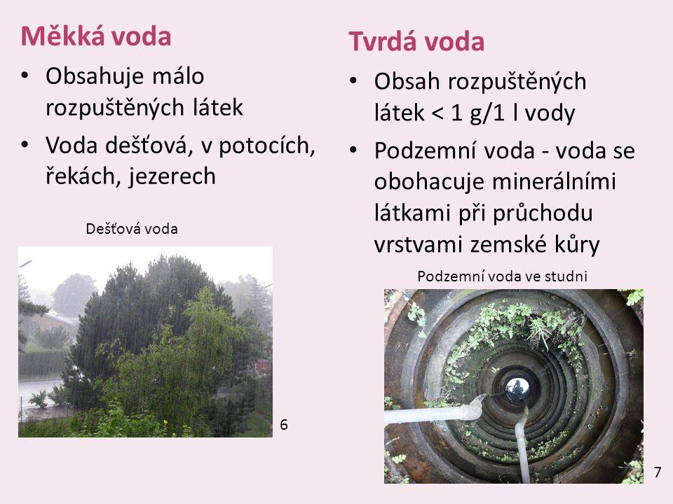 7 Měkká voda Obsahuje málo rozpuštěných látek Voda dešťová, v potocích, řekách, jezerech Tvrdá voda Obsah rozpuštěných látek < 1 g/1 l vody Podzemní voda - voda se obohacuje minerálními látkami při průchodu vrstvami zemské kůry 6 7 Dešťová voda Podzemní voda ve studni