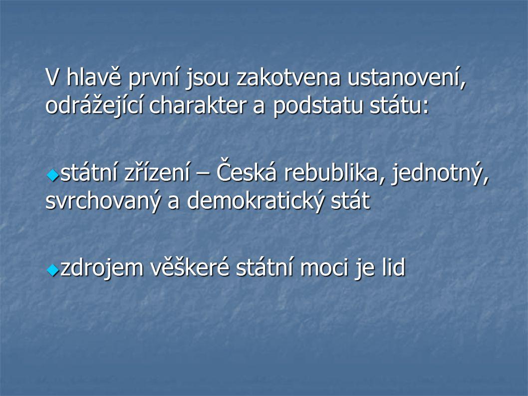 V hlavě první jsou zakotvena ustanovení, odrážející charakter a podstatu státu:  státní zřízení – Česká rebublika, jednotný, svrchovaný a demokratický stát  zdrojem věškeré státní moci je lid