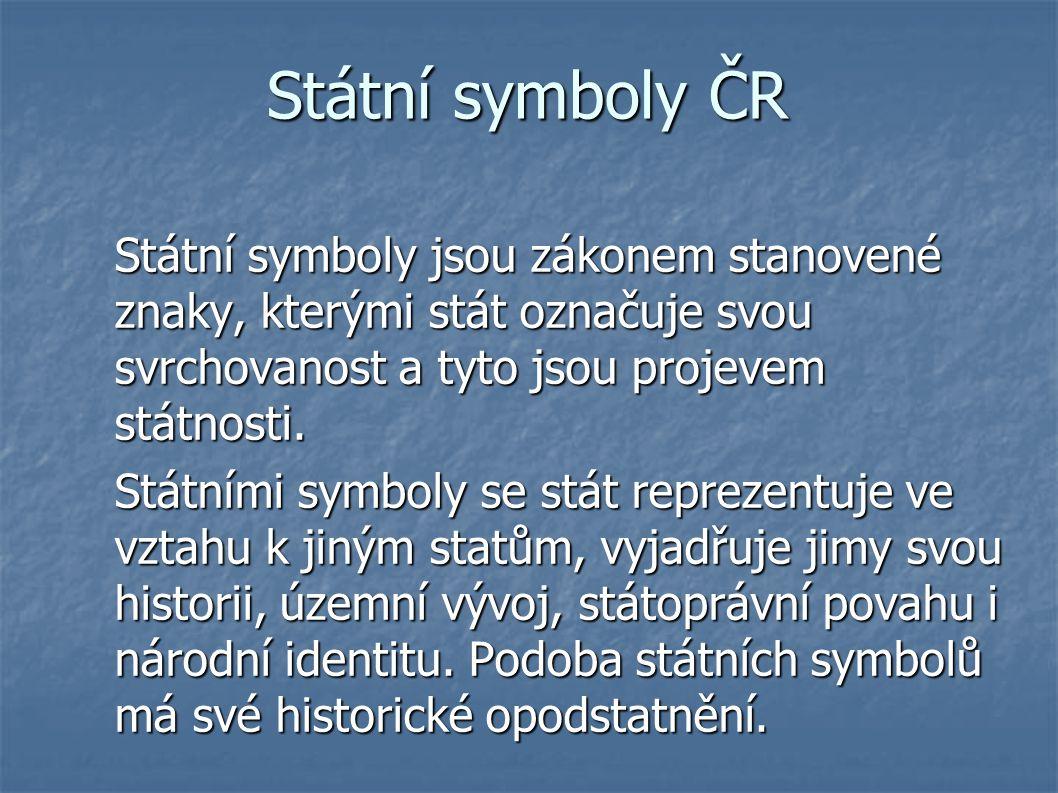 Státní symboly ČR Státní symboly jsou zákonem stanovené znaky, kterými stát označuje svou svrchovanost a tyto jsou projevem státnosti.