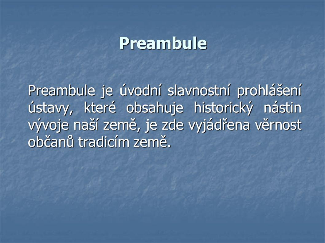 Preambule Preambule je úvodní slavnostní prohlášení ústavy, které obsahuje historický nástin vývoje naší země, je zde vyjádřena věrnost občanů tradicím země.