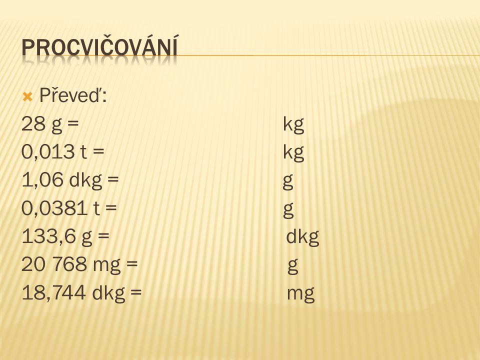  Převeď: 28 g = kg 0,013 t = kg 1,06 dkg = g 0,0381 t = g 133,6 g = dkg 20 768 mg = g 18,744 dkg = mg