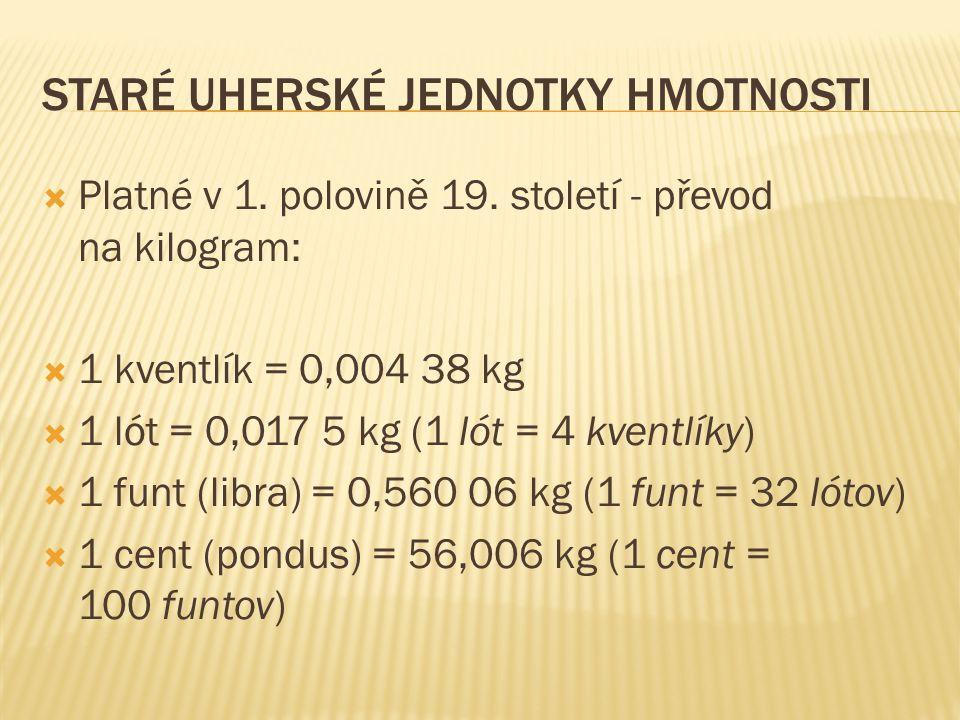 STARÉ UHERSKÉ JEDNOTKY HMOTNOSTI  Platné v 1. polovině 19. století - převod na kilogram:  1 kventlík = 0,004 38 kg  1 lót = 0,017 5 kg (1 lót = 4 k