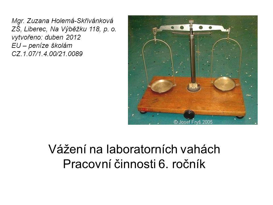 Vzdělávací oblast: Člověk a svět práce Vzdělávací obor: Pracovní činnosti Tematický okruh: Práce s laboratorní technikou Téma: Vážení na laboratorních vahách Anotace: Nácvik vážení na laboratorních vahách + vytvoření protokolu