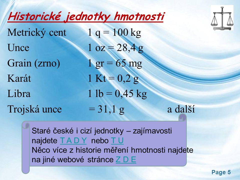 Page 5 Historické jednotky hmotnosti Metrický cent 1 q = 100 kg Unce 1 oz = 28,4 g Grain (zrno) 1 gr = 65 mg Karát 1 Kt = 0,2 g Libra 1 lb = 0,45 kg Trojská unce = 31,1 g a další Staré české i cizí jednotky – zajímavosti najdete T A D Y nebo T UT A D YT U Něco více z historie měření hmotnosti najdete na jiné webové stránce Z D EZ D E