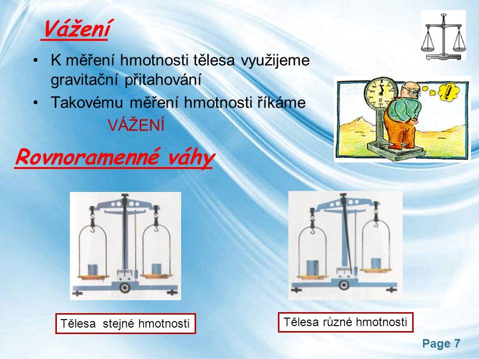 Page 7 Vážení K měření hmotnosti tělesa využijeme gravitační přitahování Takovému měření hmotnosti říkáme VÁŽENÍ Rovnoramenné váhy Tělesa stejné hmotnosti Tělesa různé hmotnosti