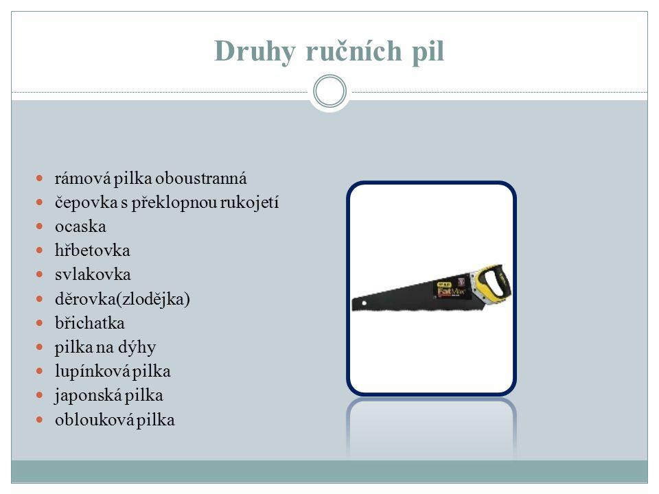 Druhy ručních pil rámová pilka oboustranná čepovka s překlopnou rukojetí ocaska hřbetovka svlakovka děrovka(zlodějka) břichatka pilka na dýhy lupínkov