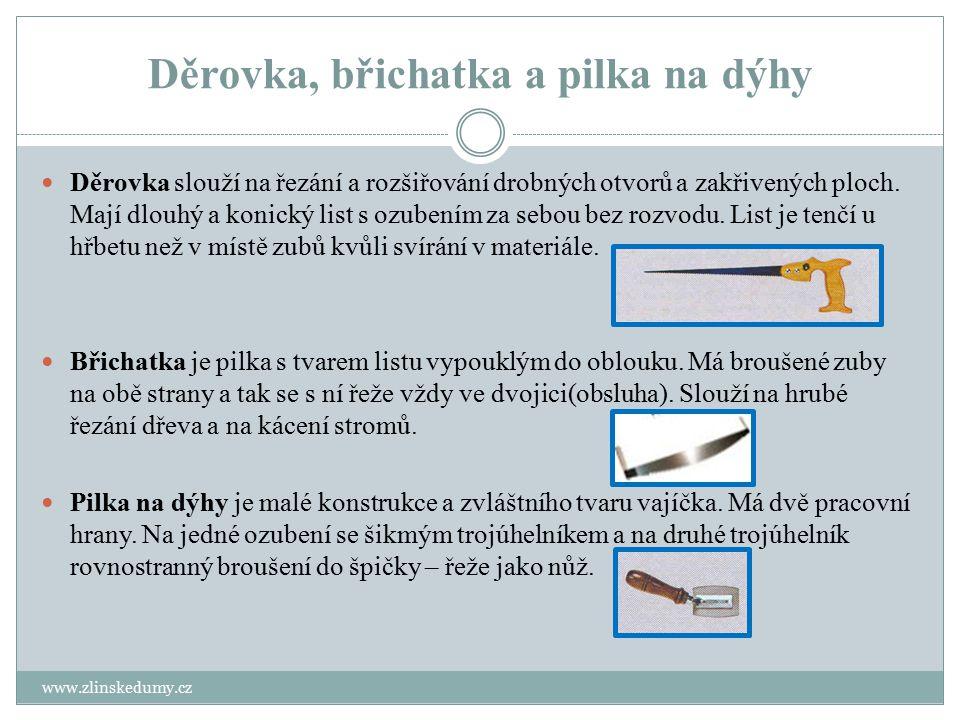 Děrovka, břichatka a pilka na dýhy www.zlinskedumy.cz Děrovka slouží na řezání a rozšiřování drobných otvorů a zakřivených ploch. Mají dlouhý a konick