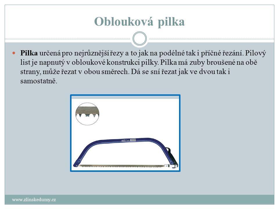 Oblouková pilka www.zlinskedumy.cz Pilka určená pro nejrůznější řezy a to jak na podélné tak i příčné řezání. Pilový list je napnutý v obloukové konst