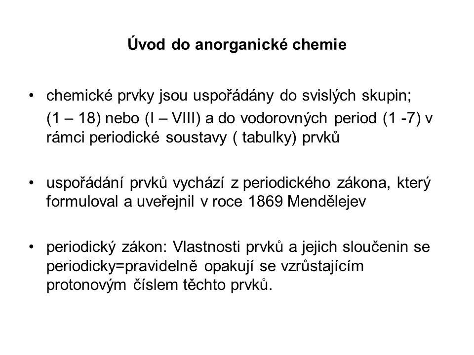 Úvod do anorganické chemie chemické prvky jsou uspořádány do svislých skupin; (1 – 18) nebo (I – VIII) a do vodorovných period (1 -7) v rámci periodic