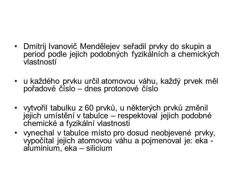 Dmitrij Ivanovič Mendělejev seřadil prvky do skupin a period podle jejich podobných fyzikálních a chemických vlastností u každého prvku určil atomovou