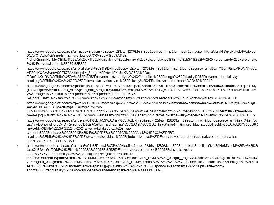https://www.google.cz/search?q=mapa+Slovenska&espv=2&biw=1280&bih=899&source=lnms&tbm=isch&sa=X&ei=hKmzVLraNISuygPvkoL4AQ&ved= 0CAYQ_AUoAQ#imgdii=_&imgrc=Lcst6O73RVSqgM%253A%3B- N9h5k2nnmFL_M%3Bhttp%253A%252F%252Fkarpaty.net%252Fmapy%252Fslovensko.jpg%3Bhttp%253A%252F%252Fkarpaty.net%252Fslovensko %252Fslovensko.htm%3B570%3B322 https://www.google.cz/search?q=bratislavsk%C3%BD+hrad&espv=2&biw=1280&bih=899&tbm=isch&tbo=u&source=univ&sa=X&ei=t6mzVPOMNYqCz APZ04KQCA&ved=0CEIQ7Ak#imgdii=_&imgrc=FFv8vHFXc5rrKM%253A%3Buc- ZtBoCHz0kRM%3Bhttp%253A%252F%252Fslovensko.svetadily.cz%252Fuserfiles%252Fimage%252Fclanky%252Fslovensko-bratislavky- hrad.jpg%3Bhttp%253A%252F%252Fslovensko.svetadily.cz%252Fclanky%252FBratislavska-dominanta%3B460%3B319 https://www.google.cz/search?q=oravsk%C3%BD+z%C3%A1mek&espv=2&biw=1280&bih=899&source=lnms&tbm=isch&sa=X&ei=8amzVPLqDOTMy gOBvoDgBw&ved=0CAcQ_AUoAg#imgdii=_&imgrc=XyMuMsVeHxmqVM%253A%3BJNgxGBxqPfM1WM%3Bhttp%253A%252F%252Fwww.kritik.sk% 252Fimages%252Fkritik%252Fproducts%252Fproduct-10-01-01-16-46- 59.jpg%3Bhttp%253A%252F%252Fwww.kritik.sk%252Fcomponent%252Fkritik%252Frecenzia%252F1013-oravsky-hrad%3B700%3B500 https://www.google.cz/search?q=velk%C3%BD+meder&espv=2&biw=1280&bih=899&source=lnms&tbm=isch&sa=X&ei=VauzVKC2CqSpyQOswoGgC A&ved=0CAcQ_AUoAg#imgdii=_&imgrc=xkiZ5y- UC4B6uM%253A%3BnxXsdDf0wZiEDM%3Bhttp%253A%252F%252Fwww.wellnessnoviny.cz%252Fimage%252F8384%252Ftermalni-lazne-velky- meder.jpg%3Bhttp%253A%252F%252Fwww.wellnessnoviny.cz%252Fclanek%252Ftermalni-lazne-velky-meder-na-slovensku%252F%3B736%3B552 https://www.google.cz/search?q=tren%C4%8D%C3%ADnsk%C3%BD+hrad&espv=2&biw=1280&bih=899&tbm=isch&tbo=u&source=univ&sa=X&ei=3q uzVIywEOnoywPgroCwDw&ved=0CD8QsAQ#tbm=isch&q=spi%C5%A1sk%C3%BD+hrad&imgdii=_&imgrc=Mqpi9xoduDHzcM%253A%3B0YM65LB8R mAceM%3Bhttp%253A%252F%252Fwww.sokolska33.cz%252Fwp- content%252Fuploads%252F2013%252F08%252FSpi%2525C5%2525A1sk%2525C3%2525BD- hrad.jpg%3Bhttp%253A%252F%252Fwww.sokolska33.cz%252Fstudentsky-zivot%25