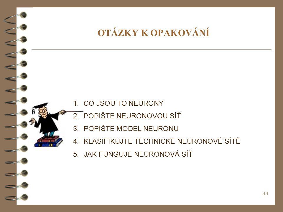 44 OTÁZKY K OPAKOVÁNÍ 1.CO JSOU TO NEURONY 2.POPIŠTE NEURONOVOU SÍŤ 3.POPIŠTE MODEL NEURONU 4.KLASIFIKUJTE TECHNICKÉ NEURONOVÉ SÍTĚ 5.JAK FUNGUJE NEUR