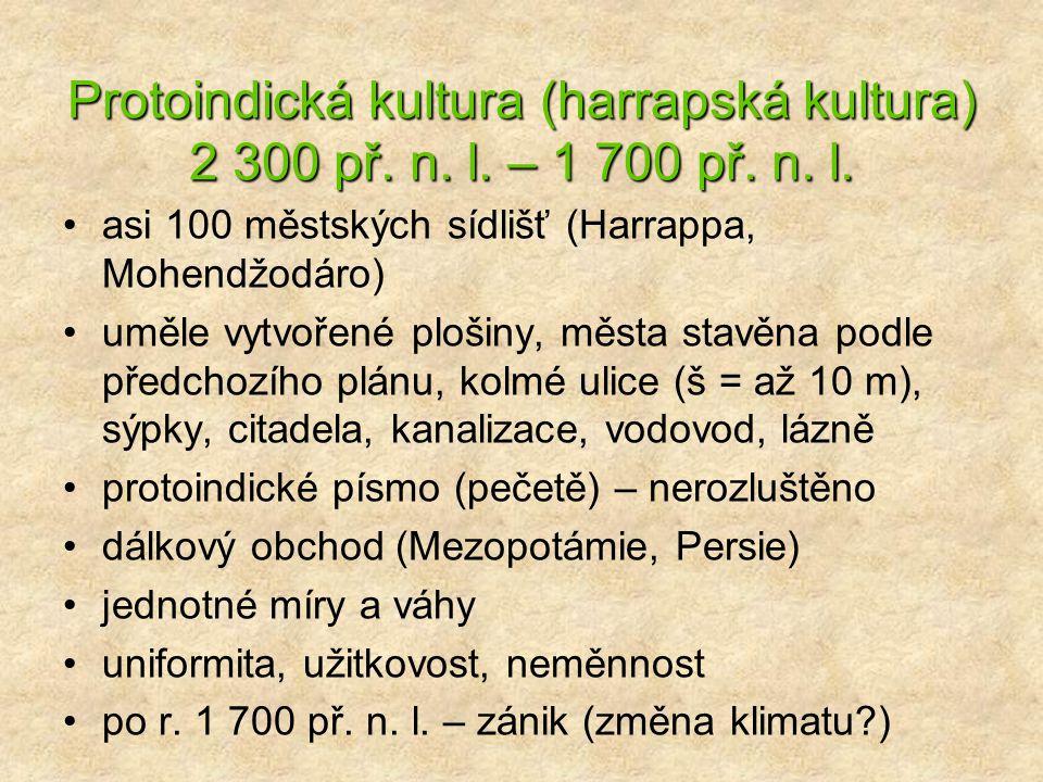 Protoindická kultura (harrapská kultura) 2 300 př. n. l. – 1 700 př. n. l. asi 100 městských sídlišť (Harrappa, Mohendžodáro) uměle vytvořené plošiny,