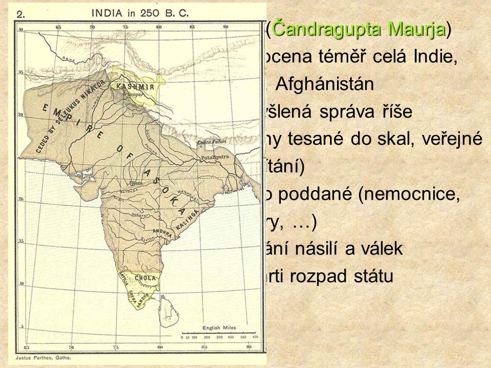 Čandragupta Maurja 4. st. př. n. l. – maurijská říše (Čandragupta Maurja) Ašóka 3. st. př. n.l. - Ašóka – sjednocena téměř celá Indie, Nepál, Afghánis