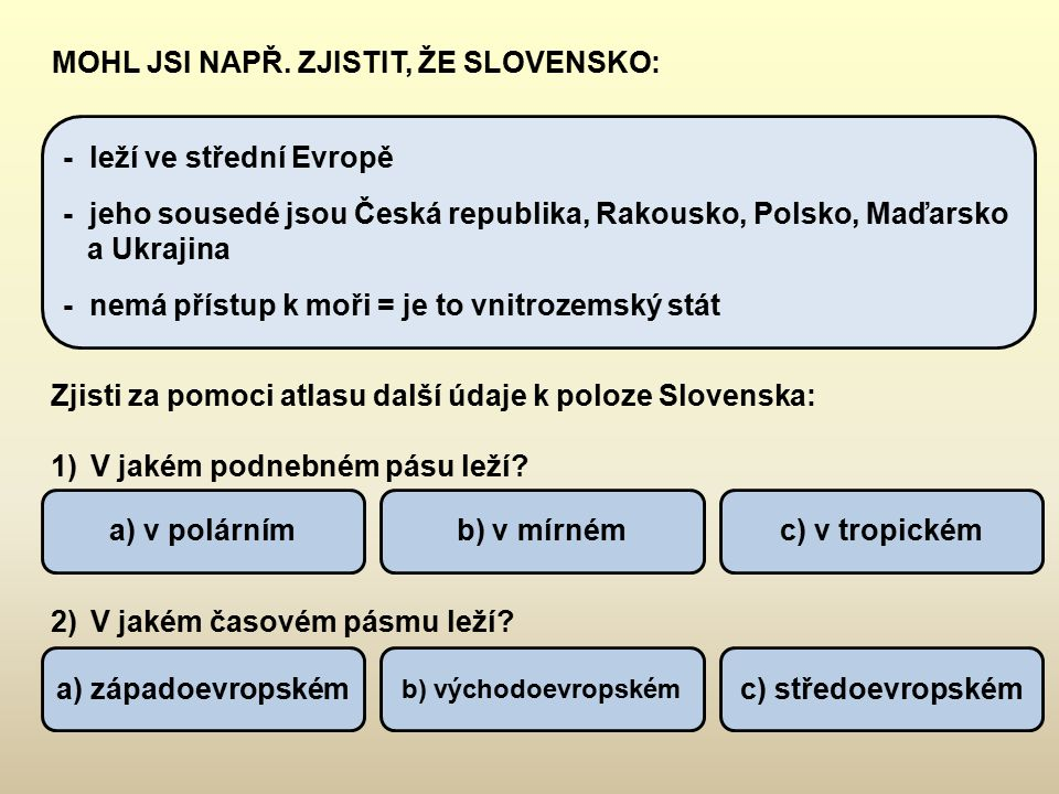 VYHLEDEJ V ATLASE DALŠÍ SPRÁVNÉ ÚDAJE TÝKAJÍCÍ SE SLOVENSKA: 1)Rozloha Slovenska je přibližně: 2)Počet obyvatel Slovenska dosáhl v roce 2007: 3)Na Slovensku se platí: 4)Slovensko, jako samostatný stát vzniklo: a) 20 253 km 2 b) 49 035 km² c) 78 866 km ² a) asi 2,2 mil.b) asi 10,3 mil.c) asi 5,4 mil.