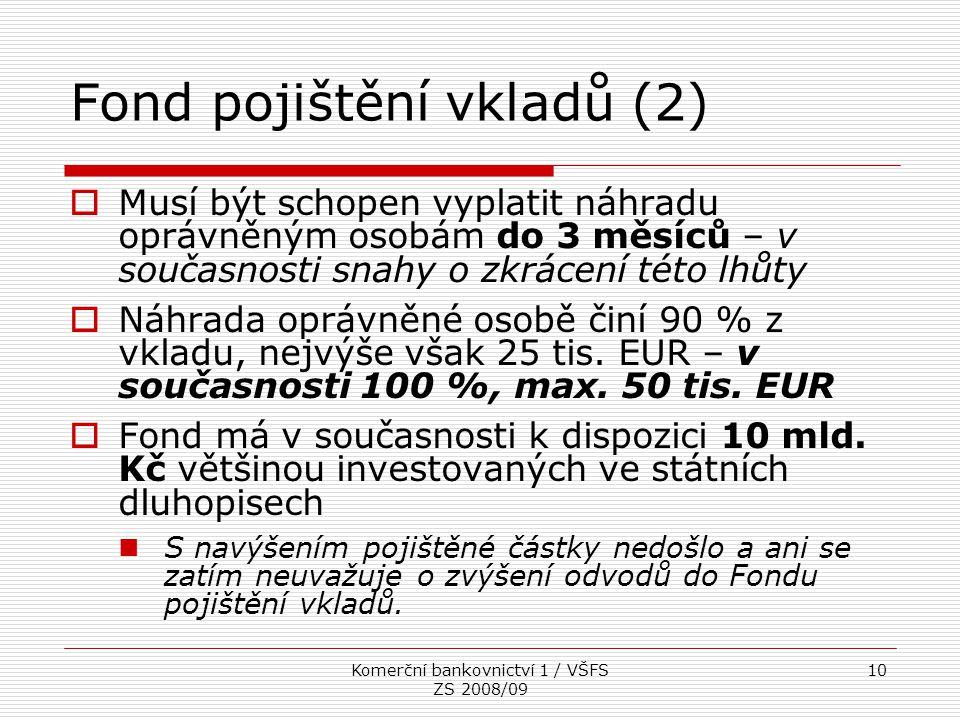 Komerční bankovnictví 1 / VŠFS ZS 2008/09 10 Fond pojištění vkladů (2)  Musí být schopen vyplatit náhradu oprávněným osobám do 3 měsíců – v současnos