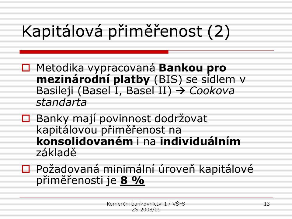 Komerční bankovnictví 1 / VŠFS ZS 2008/09 13 Kapitálová přiměřenost (2)  Metodika vypracovaná Bankou pro mezinárodní platby (BIS) se sídlem v Basilej