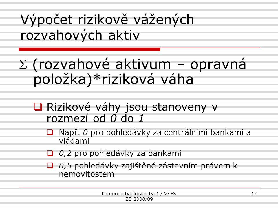 Komerční bankovnictví 1 / VŠFS ZS 2008/09 17 Výpočet rizikově vážených rozvahových aktiv  (rozvahové aktivum – opravná položka)*riziková váha  Rizik