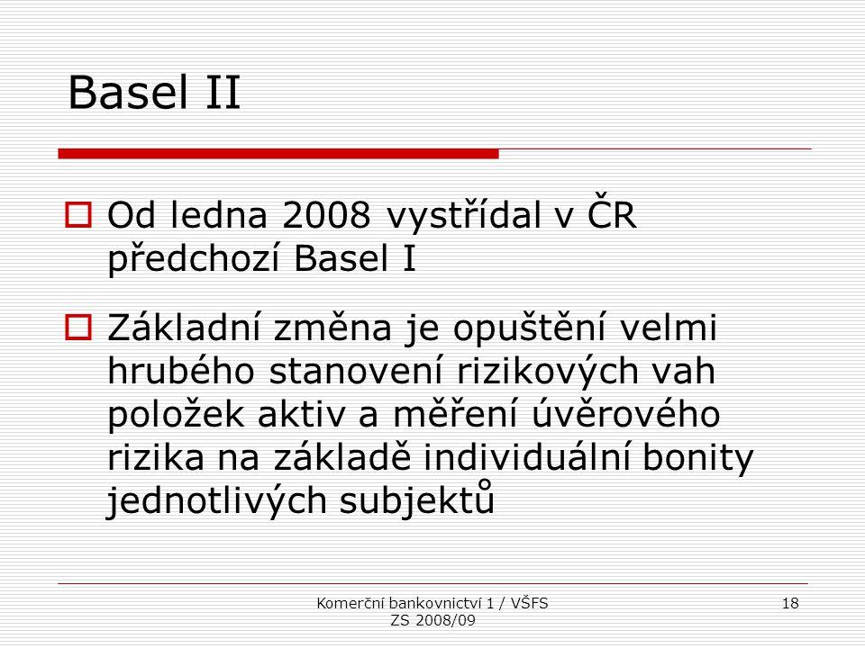 Komerční bankovnictví 1 / VŠFS ZS 2008/09 18 Basel II  Od ledna 2008 vystřídal v ČR předchozí Basel I  Základní změna je opuštění velmi hrubého stan