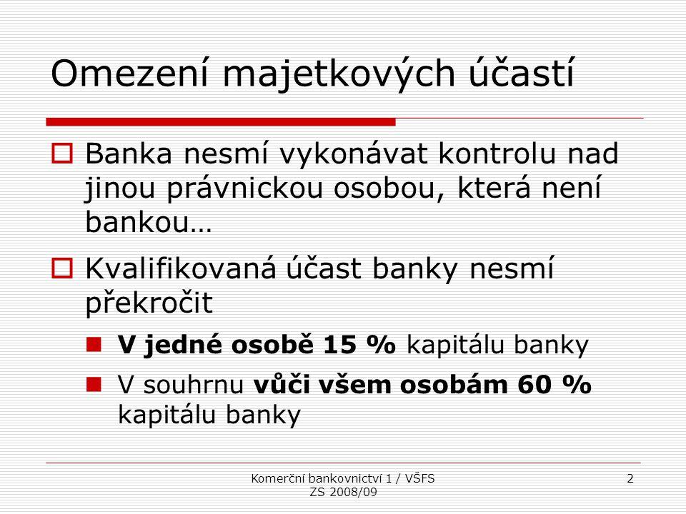 Komerční bankovnictví 1 / VŠFS ZS 2008/09 13 Kapitálová přiměřenost (2)  Metodika vypracovaná Bankou pro mezinárodní platby (BIS) se sídlem v Basileji (Basel I, Basel II)  Cookova standarta  Banky mají povinnost dodržovat kapitálovou přiměřenost na konsolidovaném i na individuálním základě  Požadovaná minimální úroveň kapitálové přiměřenosti je 8 %