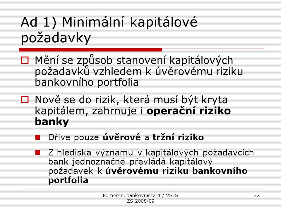 Komerční bankovnictví 1 / VŠFS ZS 2008/09 22 Ad 1) Minimální kapitálové požadavky  Mění se způsob stanovení kapitálových požadavků vzhledem k úvěrové