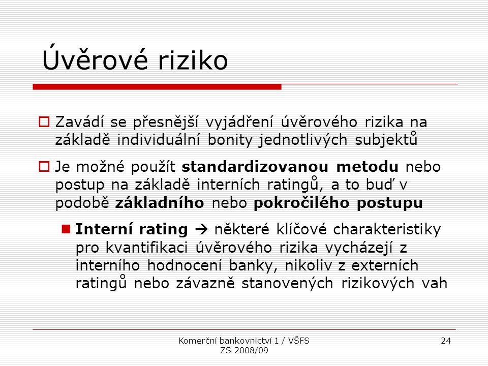 Komerční bankovnictví 1 / VŠFS ZS 2008/09 24 Úvěrové riziko  Zavádí se přesnější vyjádření úvěrového rizika na základě individuální bonity jednotlivý