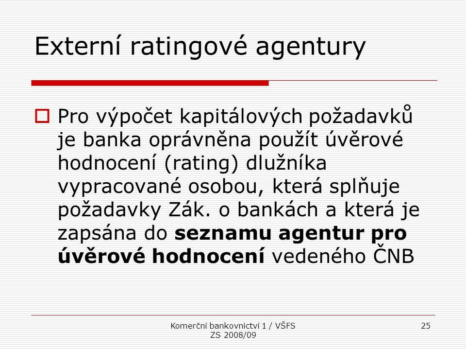 Komerční bankovnictví 1 / VŠFS ZS 2008/09 25 Externí ratingové agentury  Pro výpočet kapitálových požadavků je banka oprávněna použít úvěrové hodnoce