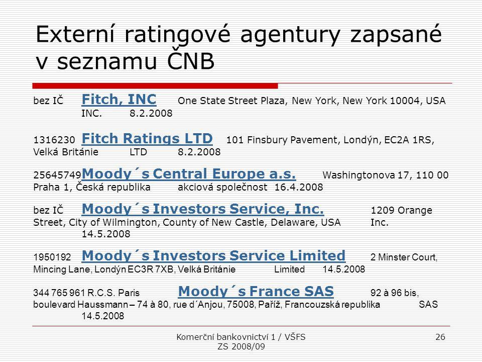 Komerční bankovnictví 1 / VŠFS ZS 2008/09 26 Externí ratingové agentury zapsané v seznamu ČNB bez IČ Fitch, INC One State Street Plaza, New York, New