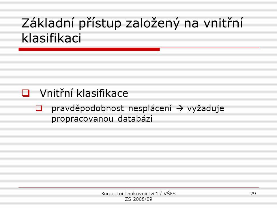 Komerční bankovnictví 1 / VŠFS ZS 2008/09 29 Základní přístup založený na vnitřní klasifikaci  Vnitřní klasifikace  pravděpodobnost nesplácení  vyž