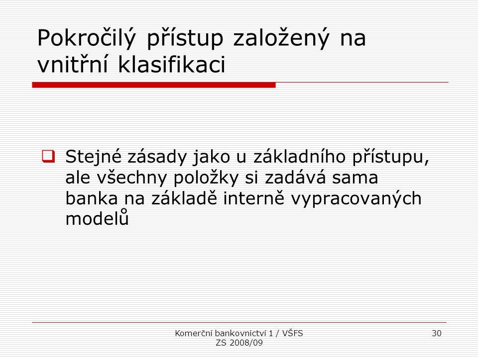Komerční bankovnictví 1 / VŠFS ZS 2008/09 30 Pokročilý přístup založený na vnitřní klasifikaci  Stejné zásady jako u základního přístupu, ale všechny