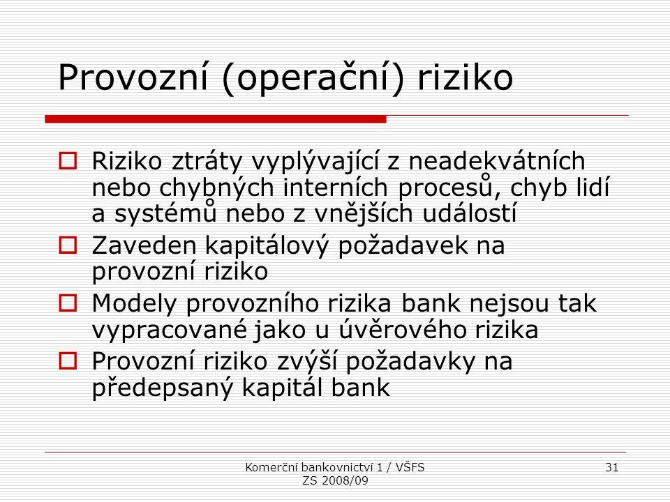 Komerční bankovnictví 1 / VŠFS ZS 2008/09 31 Provozní (operační) riziko  Riziko ztráty vyplývající z neadekvátních nebo chybných interních procesů, c