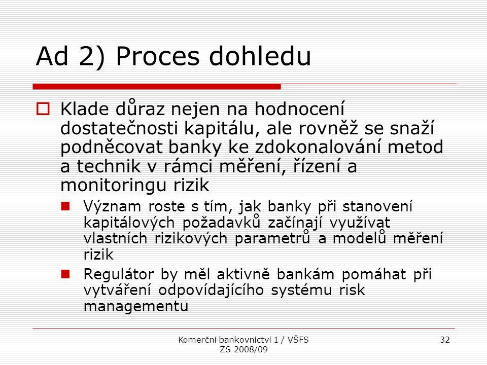 Komerční bankovnictví 1 / VŠFS ZS 2008/09 32 Ad 2) Proces dohledu  Klade důraz nejen na hodnocení dostatečnosti kapitálu, ale rovněž se snaží podněco