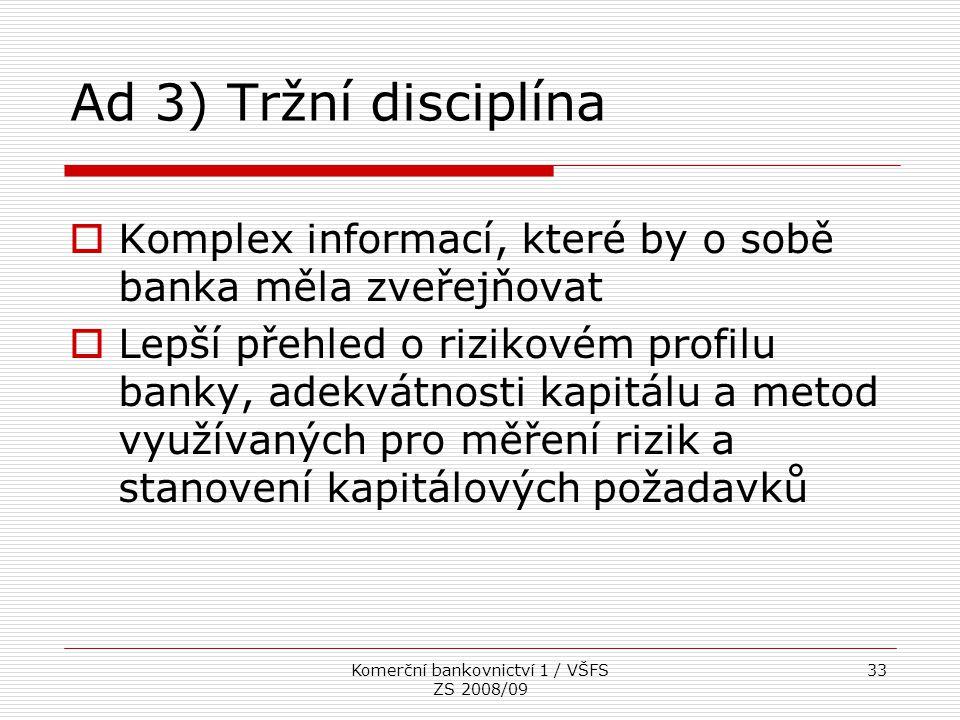 Komerční bankovnictví 1 / VŠFS ZS 2008/09 33 Ad 3) Tržní disciplína  Komplex informací, které by o sobě banka měla zveřejňovat  Lepší přehled o rizi