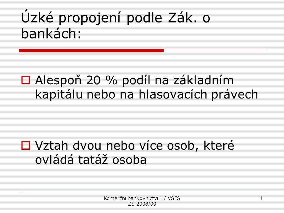Komerční bankovnictví 1 / VŠFS ZS 2008/09 4 Úzké propojení podle Zák. o bankách:  Alespoň 20 % podíl na základním kapitálu nebo na hlasovacích právec