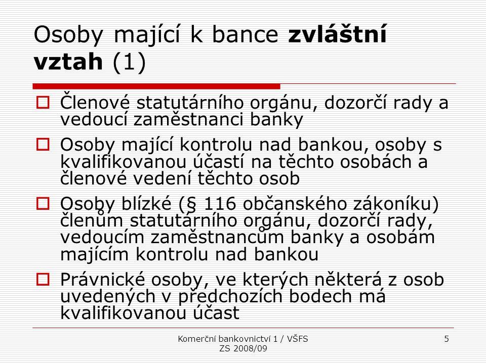 Komerční bankovnictví 1 / VŠFS ZS 2008/09 6 Osoby mající k bance zvláštní vztah (2)  Osoby s kvalifikovanou účastí na bance a jakákoliv osoba pod jejich kontrolou  Členové bankovní rady České národní banky  Osoby, nad kterými má banka kontrolu