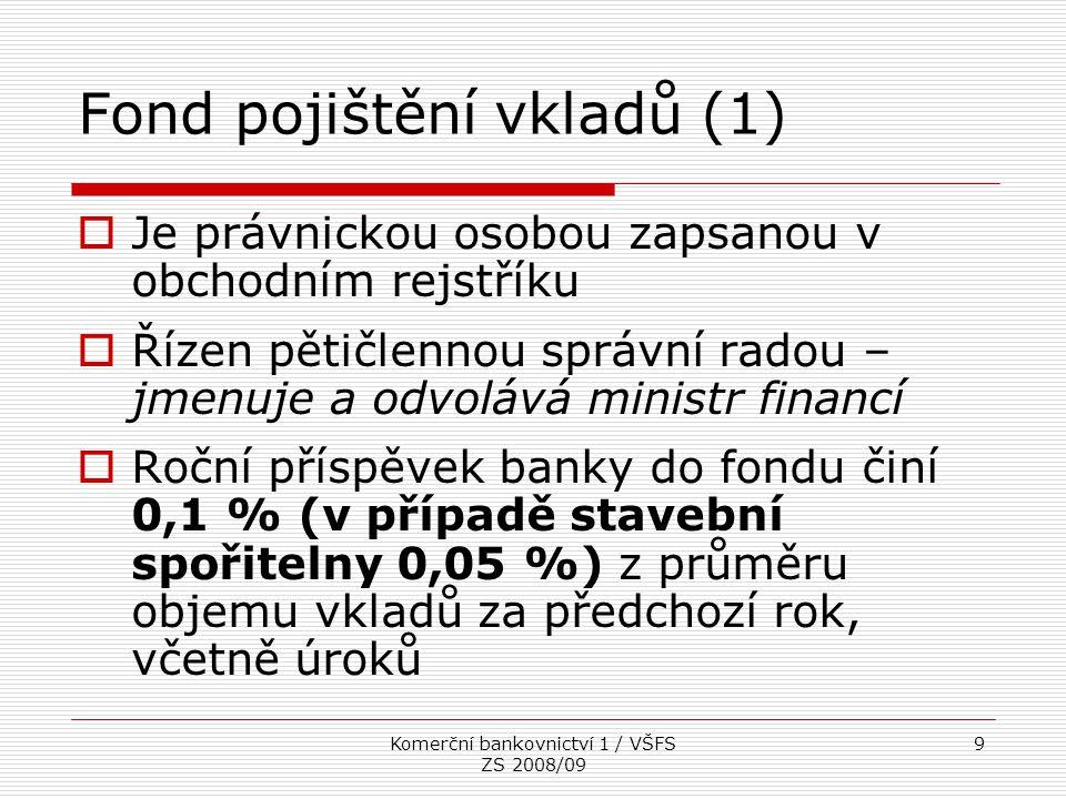 Komerční bankovnictví 1 / VŠFS ZS 2008/09 9 Fond pojištění vkladů (1)  Je právnickou osobou zapsanou v obchodním rejstříku  Řízen pětičlennou správn