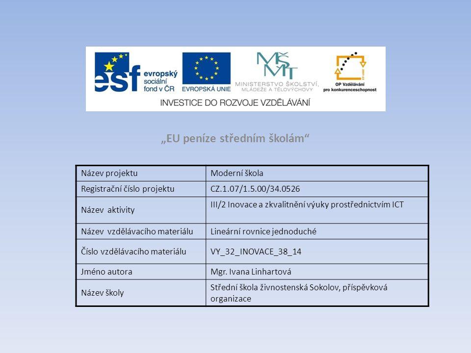 """""""EU peníze středním školám Název projektuModerní škola Registrační číslo projektuCZ.1.07/1.5.00/34.0526 Název aktivity III/2 Inovace a zkvalitnění výuky prostřednictvím ICT Název vzdělávacího materiáluLineární rovnice jednoduché Číslo vzdělávacího materiáluVY_32_INOVACE_38_14 Jméno autoraMgr."""
