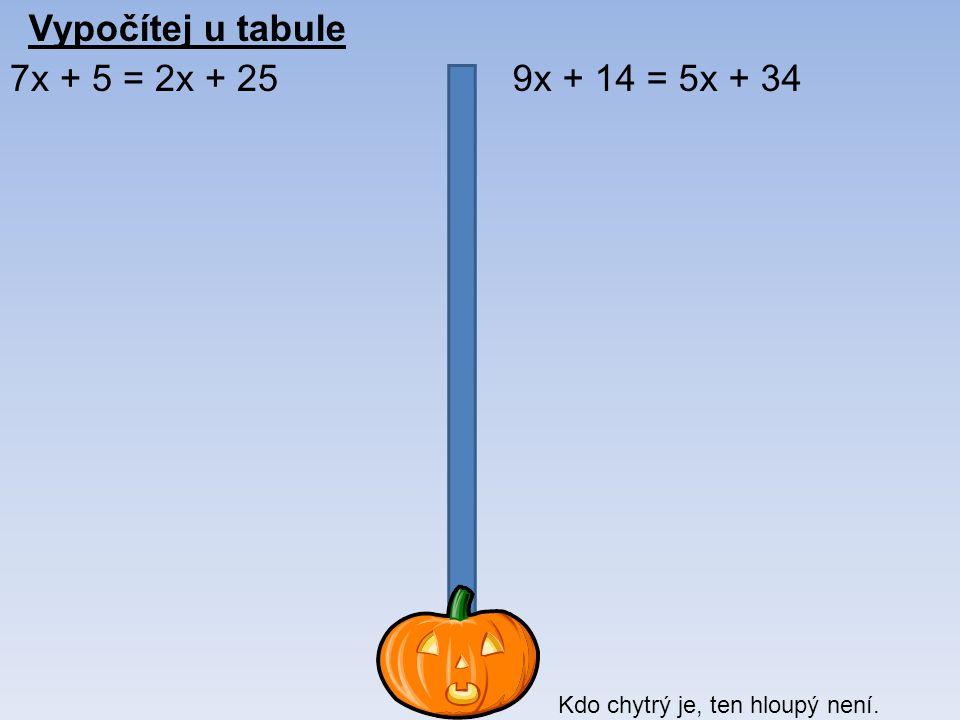 Vypočítej u tabule 7x + 5 = 2x + 259x + 14 = 5x + 34 Kdo chytrý je, ten hloupý není.