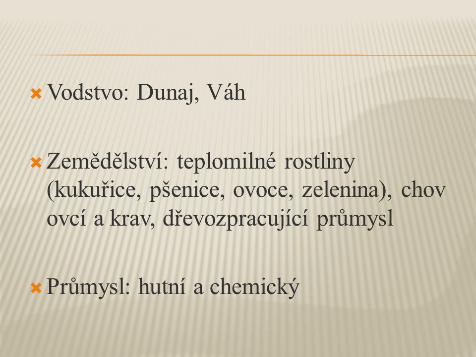  Vodstvo: Dunaj, Váh  Zemědělství: teplomilné rostliny (kukuřice, pšenice, ovoce, zelenina), chov ovcí a krav, dřevozpracující průmysl  Průmysl: hutní a chemický