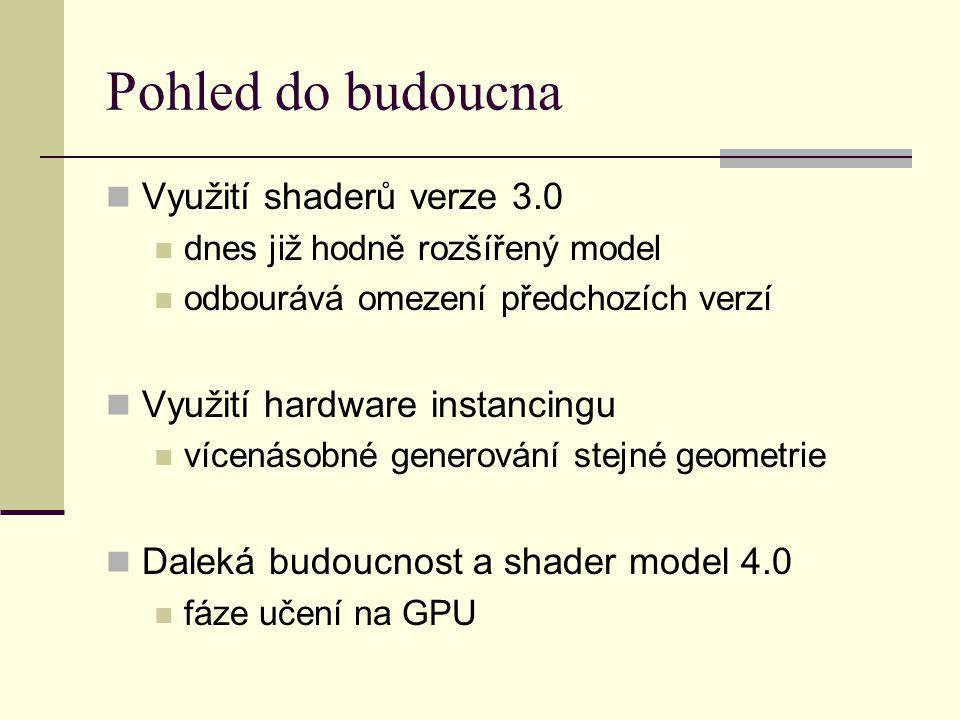 Pohled do budoucna Využití shaderů verze 3.0 dnes již hodně rozšířený model odbourává omezení předchozích verzí Využití hardware instancingu vícenásobné generování stejné geometrie Daleká budoucnost a shader model 4.0 fáze učení na GPU