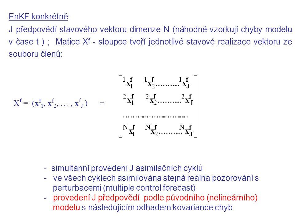 EnKF konkrétně: J předpovědí stavového vektoru dimenze N (náhodně vzorkují chyby modelu v čase t ) ; Matice X f - sloupce tvoří jednotlivé stavové realizace vektoru ze souboru členů: X f = (x f 1, x f 2, …, x f J )  - simultánní provedení J asimilačních cyklů - ve všech cyklech asimilována stejná reálná pozorování s perturbacemi (multiple control forecast) - provedení J předpovědí podle původního (nelineárního) modelu s následujícím odhadem kovariance chyb
