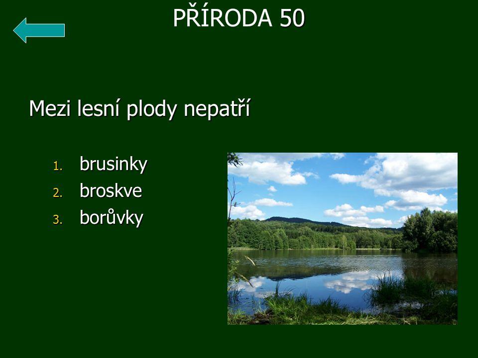 Mezi lesní plody nepatří 1. brusinky 2. broskve 3. borůvky 50 PŘÍRODA 50