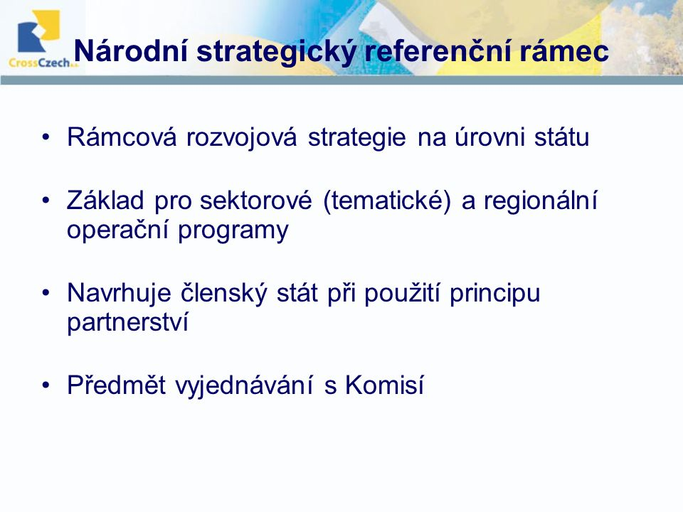 Národní strategický referenční rámec Rámcová rozvojová strategie na úrovni státu Základ pro sektorové (tematické) a regionální operační programy Navrhuje členský stát při použití principu partnerství Předmět vyjednávání s Komisí